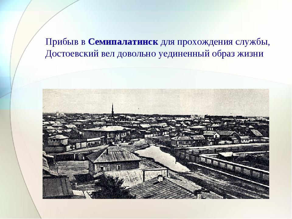 Прибыв в Семипалатинск для прохождения службы, Достоевский вел довольно уедин...