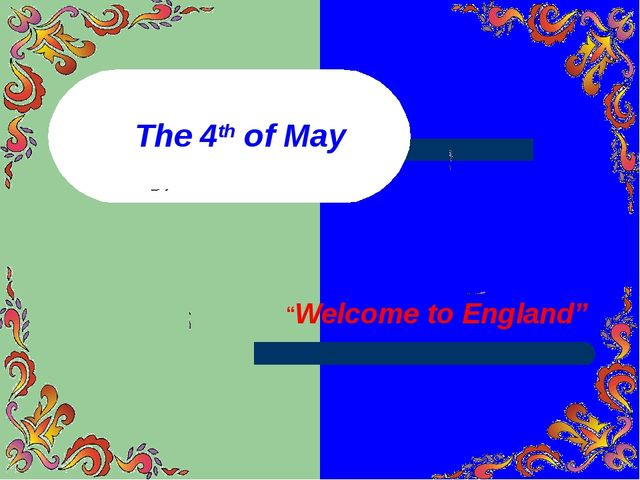 "The 4th of May ""Welcome to England"""