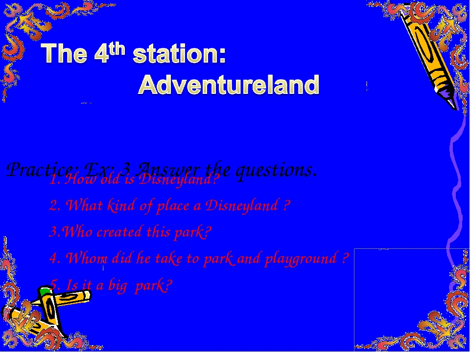 Practice: Ex: 3 Answer the questions. 1. How old is Disneyland? 2. What kind...