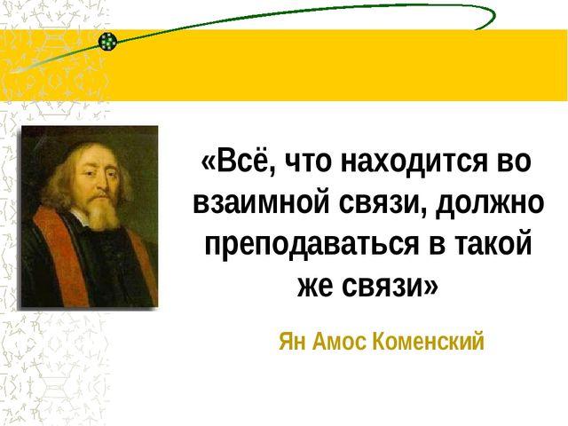 «Всё, что находится во взаимной связи, должно преподаваться в такой же связи...