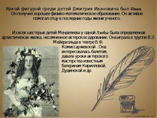 Яркой фигурой среди детей Дмитрия Ивановича был Иван. Он получил хорошее физи