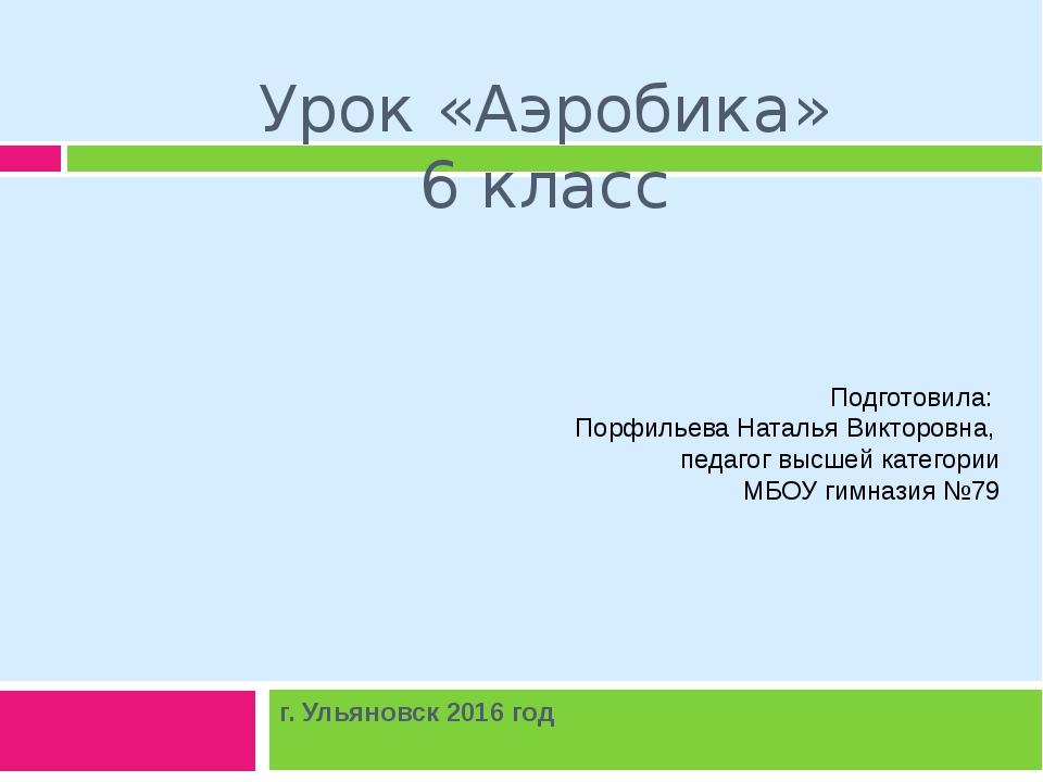 Урок «Аэробика» 6 класс г. Ульяновск 2016 год Подготовила: Порфильева Наталья...