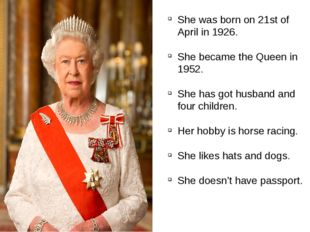 She was born on 21st of April in 1926. She became the Queen in 1952. She has