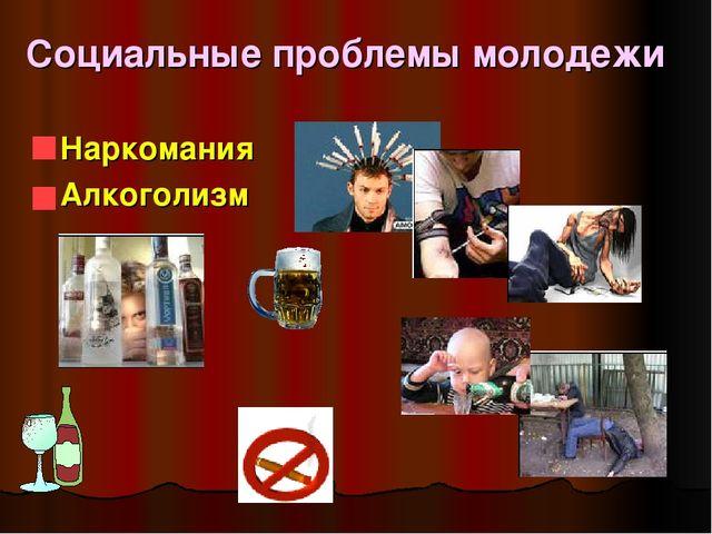 Социальные проблемы молодежи Наркомания Алкоголизм