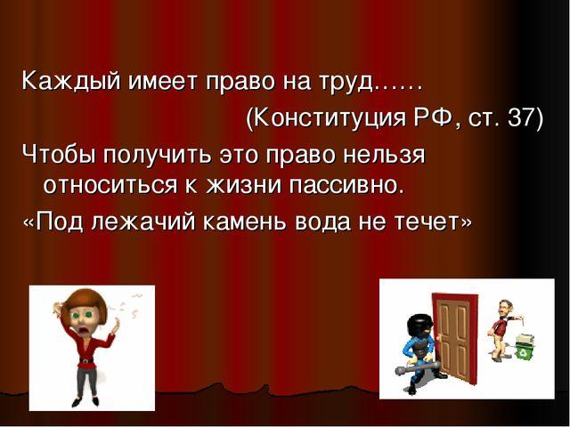 Каждый имеет право на труд…… (Конституция РФ, ст. 37) Чтобы получить это прав...