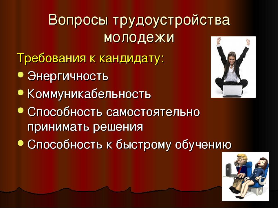 Вопросы трудоустройства молодежи Требования к кандидату: Энергичность Коммуни...