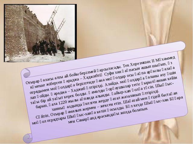 Отырар қаласы алты ай бойы берілмей қарсыласады. Тек Хорезмшах II Мұхаммед кө...