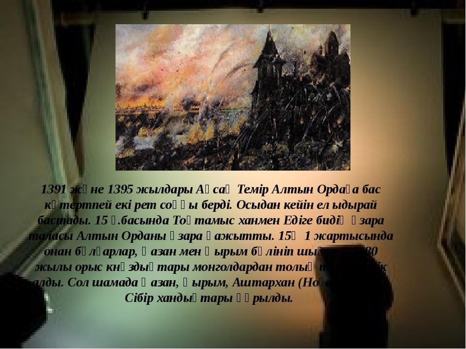 1391 және1395 жылдарыАқсақ Темір Алтын Ордаға бас көтертпей екі рет соққы б...