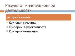 Результат инновационной деятельности Критерии качества Критерии эффективности