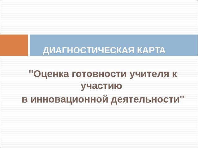 """""""Оценка готовности учителя к участию в инновационной деятельности""""  ДИАГНОС..."""
