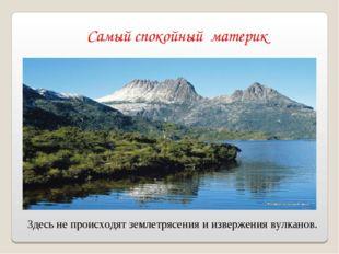 Самый спокойный материк Здесь не происходят землетрясения и извержения вулкан
