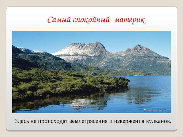 Самый спокойный материк Здесь не происходят землетрясения и извержения вулкан...