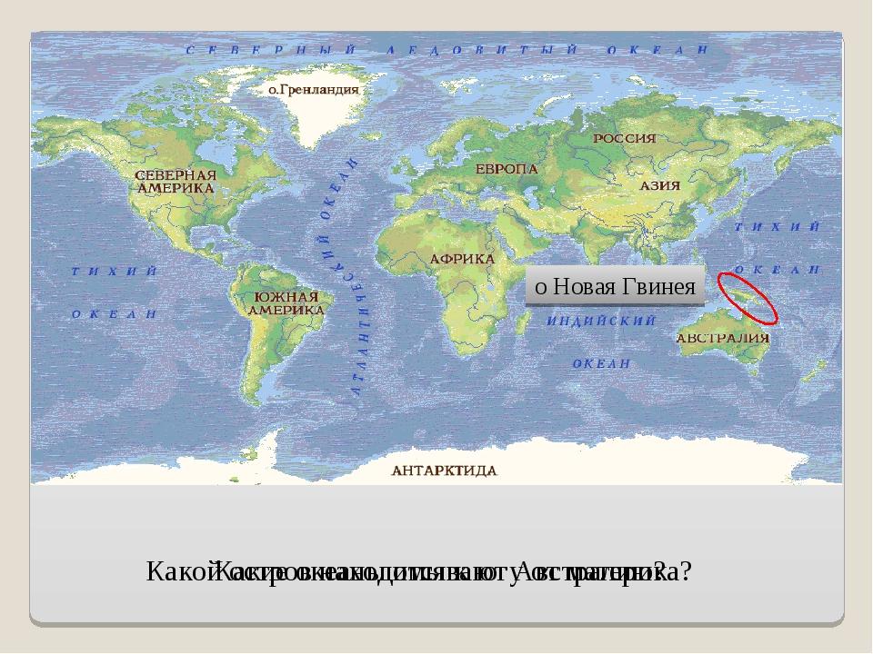Какие океаны омывают Австралию? Какой остров находится к югу от материка? о Н...