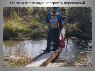 На этом месте надо построить деревянный мост.