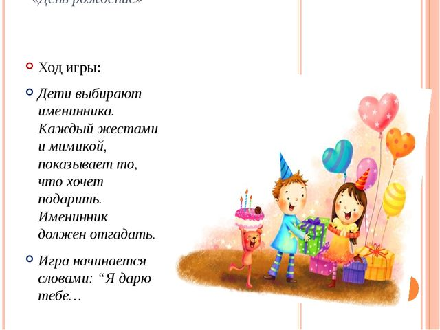 «День рождение» Ход игры: Дети выбирают именинника. Каждый жестами и мимикой,...