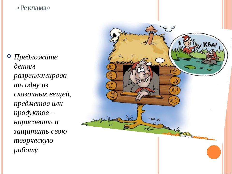 «Реклама» Предложите детям разрекламировать одну из сказочных вещей, предмето...