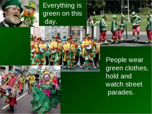 Everything is green on this day. People wear green clothes, hold and watch st