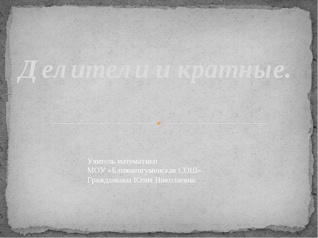 Делители и кратные. Учитель математики МОУ «Ближнеигуменская СОШ» Гражданкин...