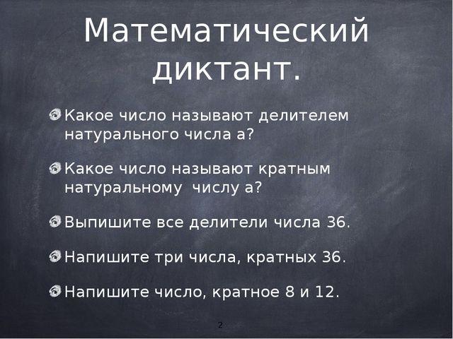 Математический диктант. Какое число называют делителем натурального числа а?...