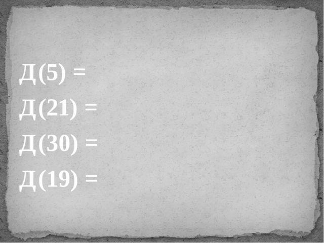 Д(5) = Д(21) = Д(30) = Д(19) =