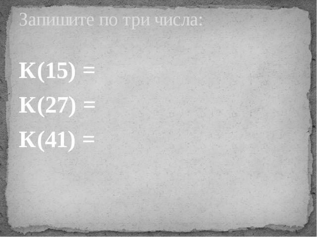 К(15) = К(27) = К(41) = Запишите по три числа: