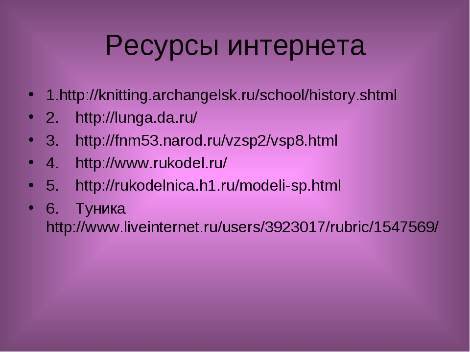 Ресурсы интернета 1.http://knitting.archangelsk.ru/school/history.shtml 2.ht...