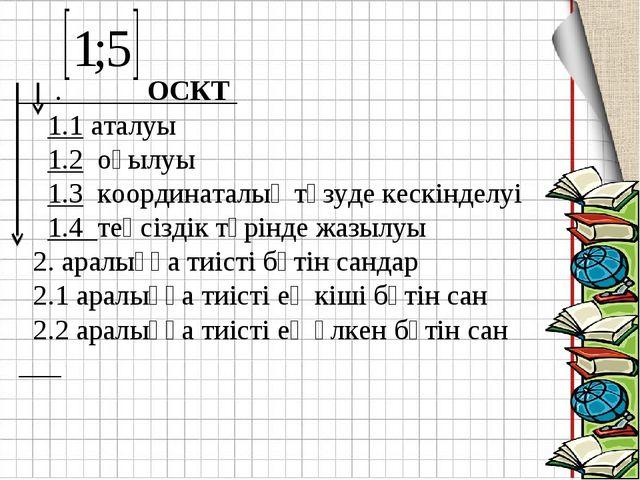 . ОСКТ 1.1 аталуы 1.2 оқылуы 1.3 координаталық түзуде кескінделуі 1.4 теңсіз...