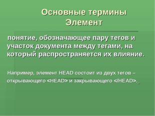 Основные термины Элемент понятие, обозначающее пару тегов и участок документа