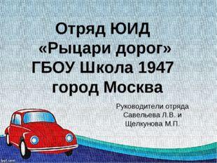 Отряд ЮИД «Рыцари дорог» ГБОУ Школа 1947 город Москва Руководители отряда Сав