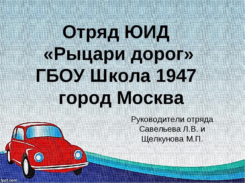 Отряд ЮИД «Рыцари дорог» ГБОУ Школа 1947 город Москва Руководители отряда Сав...