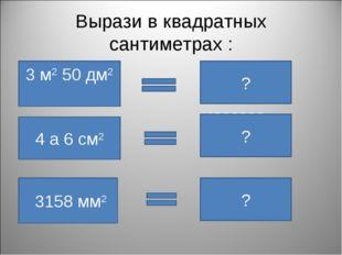 Вырази в квадратных сантиметрах : 3 м2 50 дм2 35000 см2 ? 4 а 6 см2 4000006 с