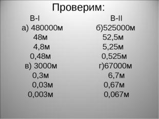 Проверим: В-I В-II а) 480000м б)525000м 48м 52,5м 4,8м 5,25м 0,48м 0,525м в)