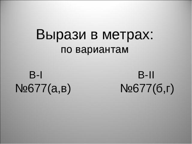 Вырази в метрах: по вариантам В-I В-II №677(а,в) №677(б,г)