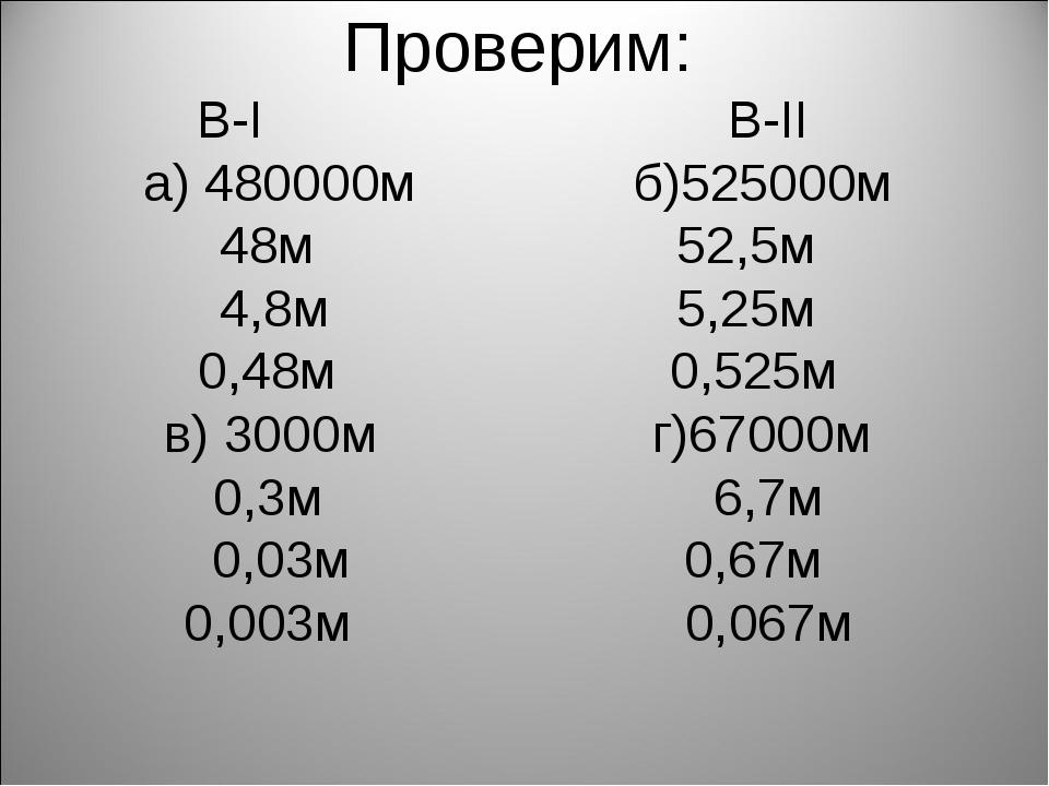 Проверим: В-I В-II а) 480000м б)525000м 48м 52,5м 4,8м 5,25м 0,48м 0,525м в)...