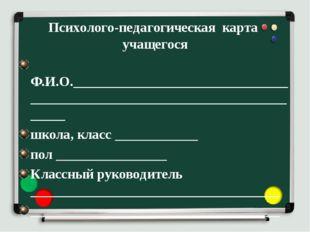 Психолого-педагогическая карта учащегося Ф.И.О.______________________________