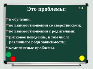 Это проблемы: в обучении; во взаимоотношении со сверстниками; во взаимоотноше
