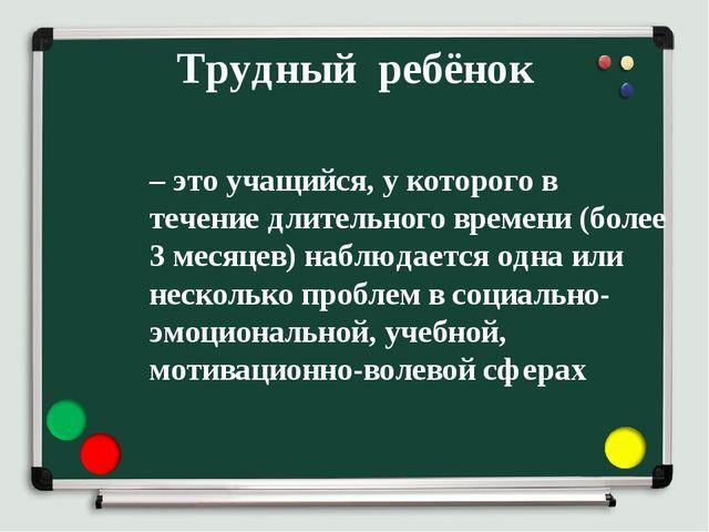 Трудный ребёнок – это учащийся, у которого в течение длительного времени (бол...