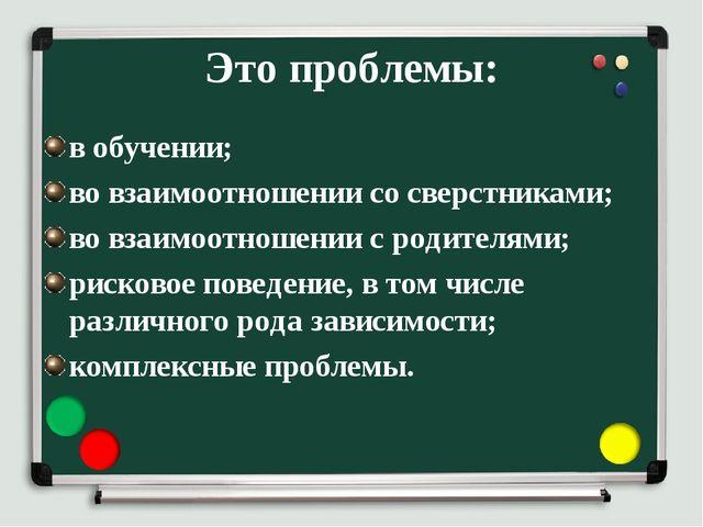 Это проблемы: в обучении; во взаимоотношении со сверстниками; во взаимоотноше...