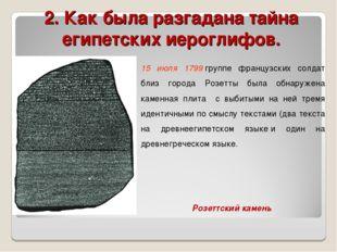 2. Как была разгадана тайна египетских иероглифов.  15 июля 1799группе фран
