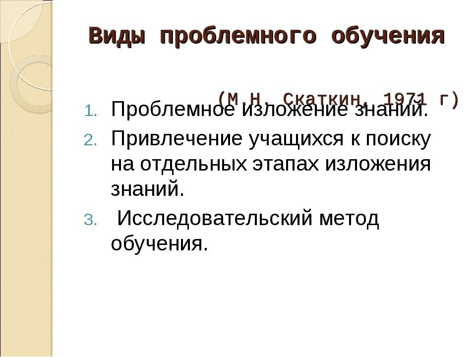 Виды проблемного обучения (М.Н. Скаткин, 1971 г) Проблемное изложение знаний....