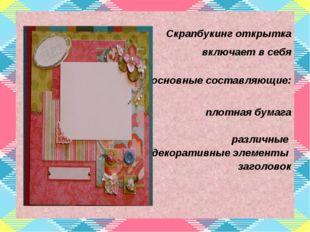 Скрапбукинг открытка включает в себя основные составляющие: плотная бумага р