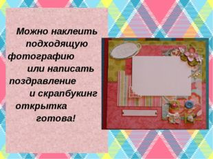 Можно наклеить подходящую фотографию или написать поздравление и скрапбукинг