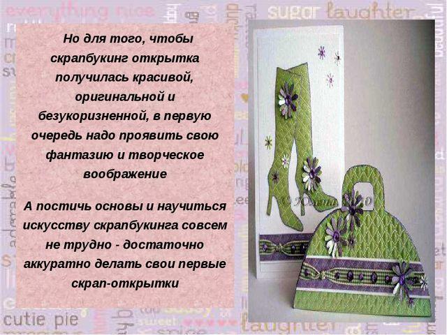Но для того, чтобы скрапбукинг открытка получилась красивой, оригинальной и...
