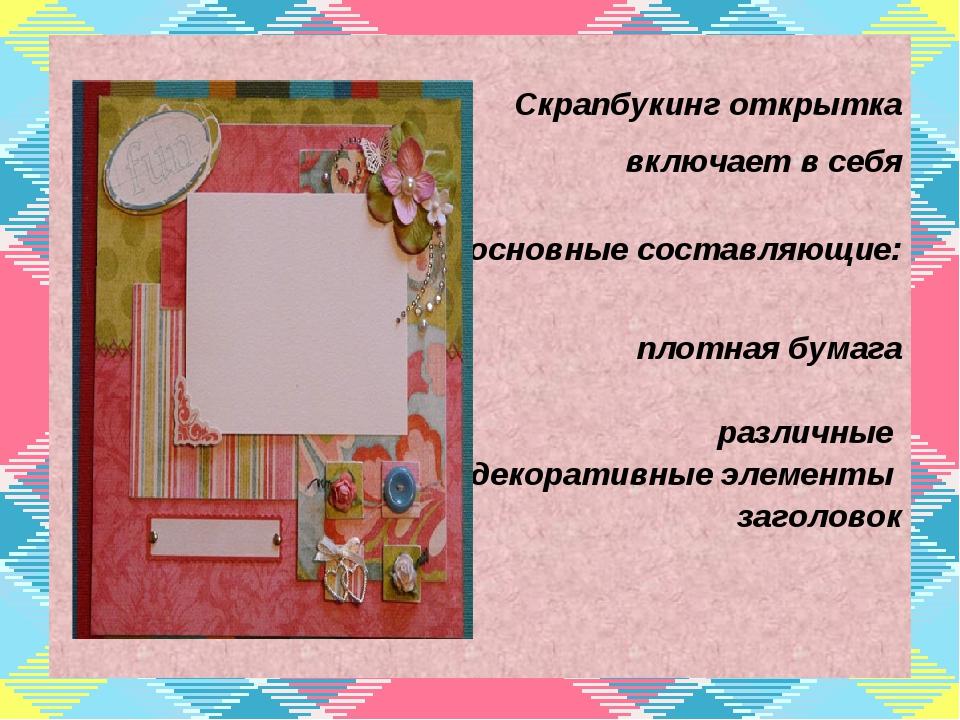 Скрапбукинг открытка включает в себя основные составляющие: плотная бумага р...