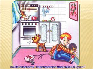 Какие опасности подстерегают мальчика на кухне?