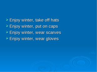 Enjoy winter, take off hats Enjoy winter, put on caps Enjoy winter, wear scar