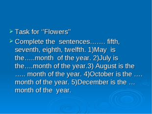 Task for ''Flowers'' Complete the sentences……. fifth, seventh, eighth, twelft