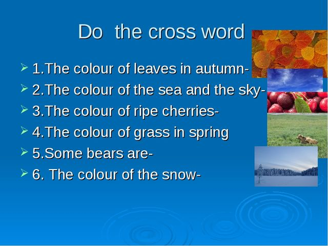 Do the cross word 1.The colour of leaves in autumn- 2.The colour of the sea a...