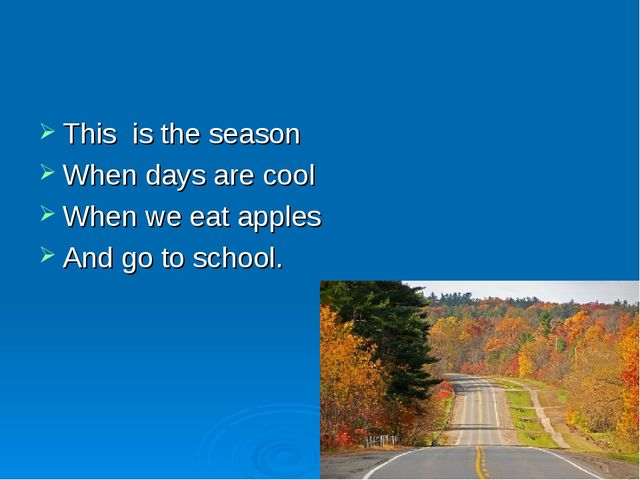 This is the season When days are cool When we eat apples And go to school.