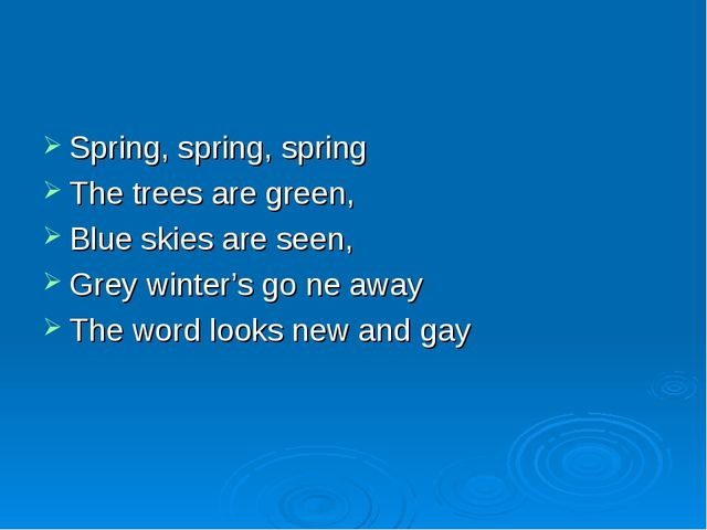 Spring, spring, spring The trees are green, Blue skies are seen, Grey winter'...